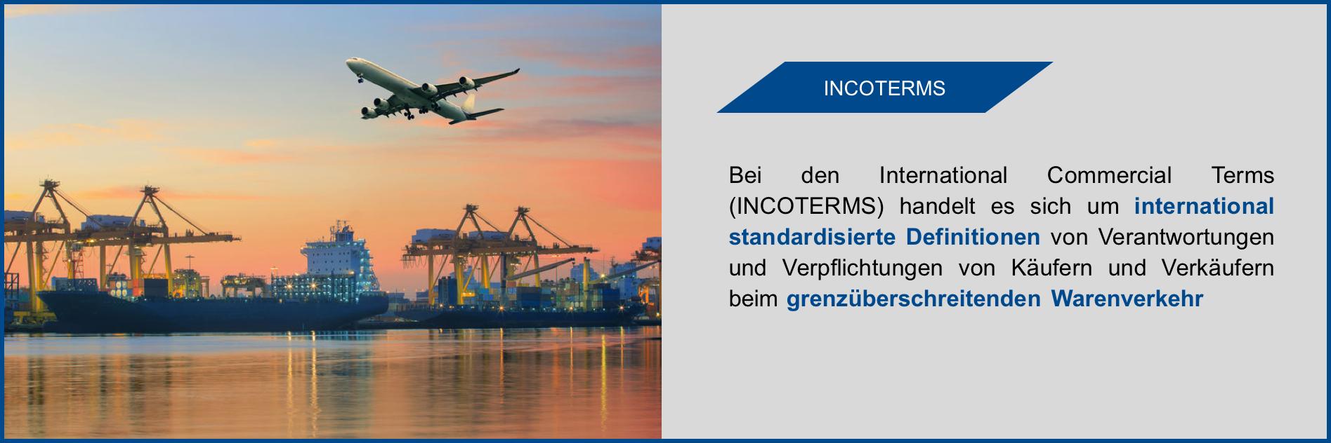 Bei den International Commercial Terms (INCOTERMS) handelt es sich um international standardisierte Definitionen von Verantwortungen und Verpflichtungen von Käufern und Verkäufern beim grenzüberschreitenden Warenverkehr