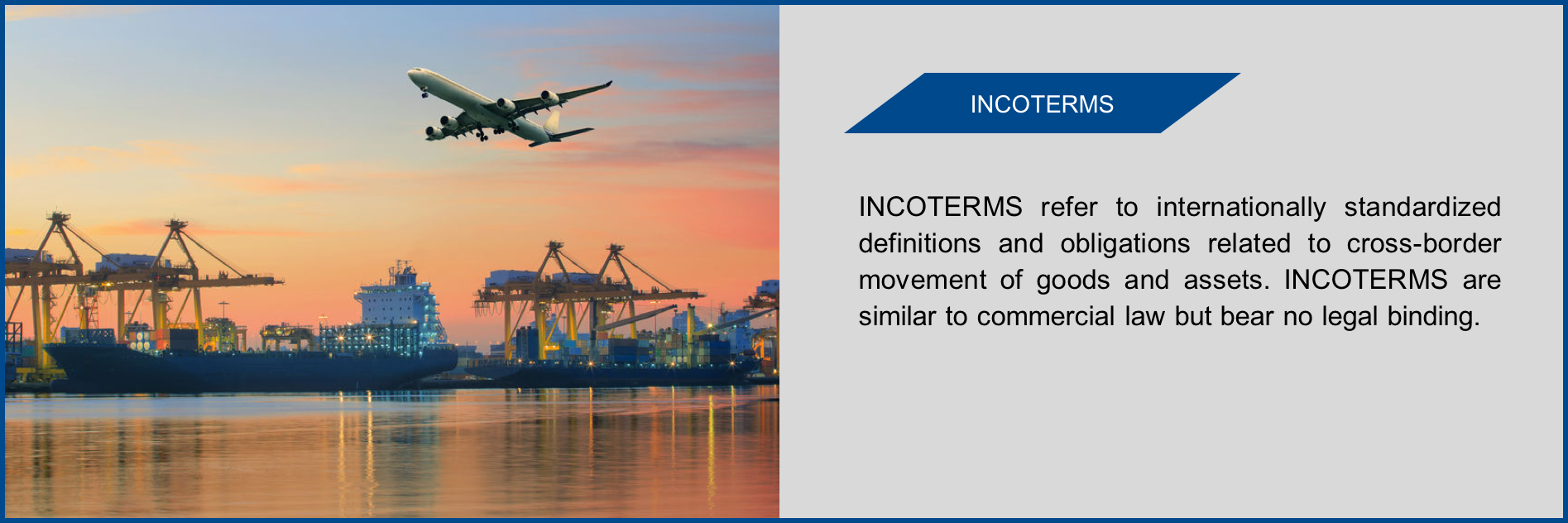 INCOTERMS are similar to commercial law but bear no legal binding.